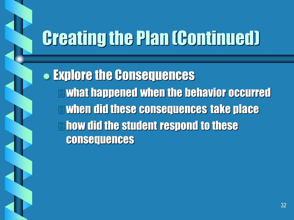 32 Creating the Plan (Continued) ® Explore the Consequences 3what happened when the behavior occurred 3when did these consequences take place 3how did the student respond to these consequences
