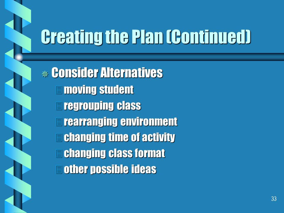 33 Creating the Plan (Continued) ¯ Consider Alternatives 3moving student 3regrouping class 3rearranging environment 3changing time of activity 3changing class format 3other possible ideas