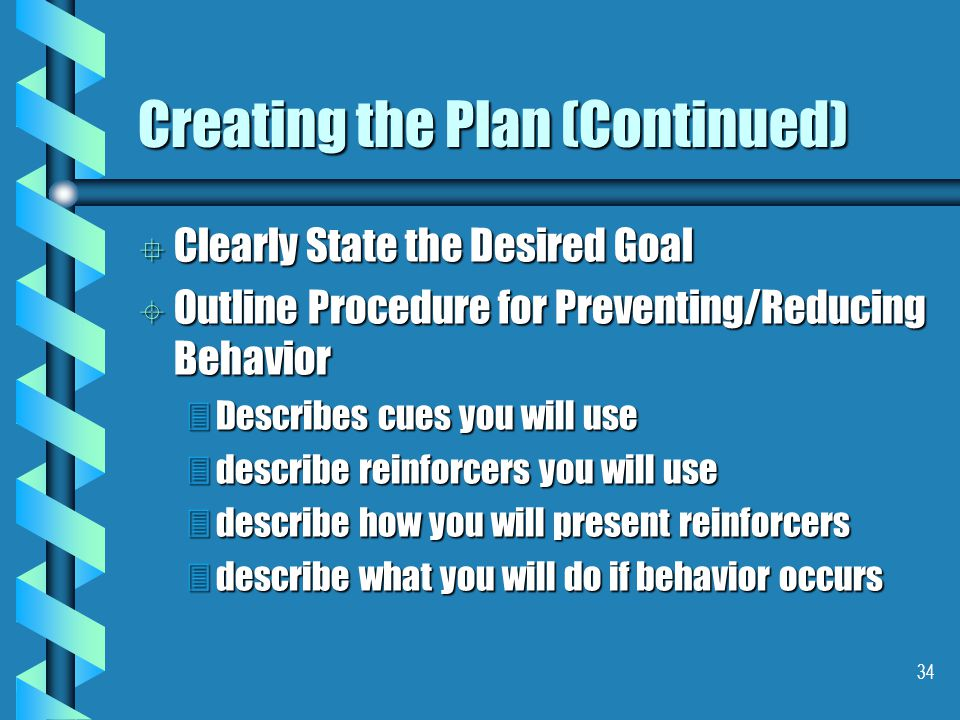34 Creating the Plan (Continued) ° Clearly State the Desired Goal ± Outline Procedure for Preventing/Reducing Behavior 3Describes cues you will use 3describe reinforcers you will use 3describe how you will present reinforcers 3describe what you will do if behavior occurs