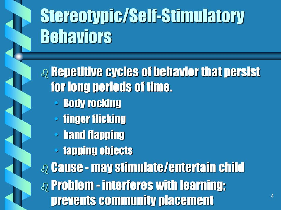 4 Stereotypic/Self-Stimulatory Behaviors b Repetitive cycles of behavior that persist for long periods of time. Body rockingBody rocking finger flicki