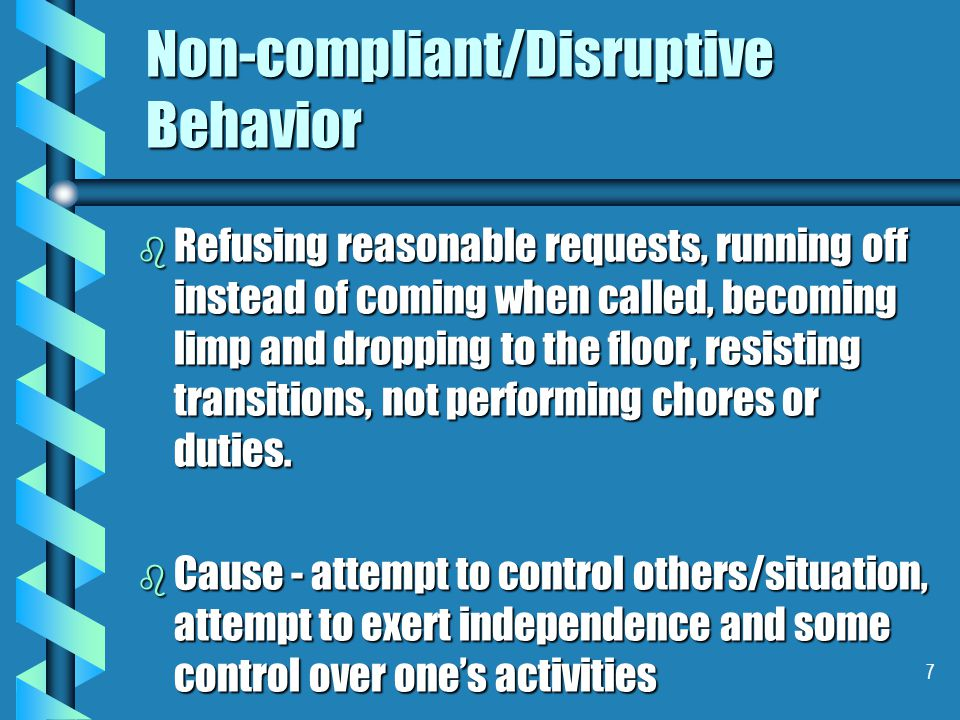 7 Non-compliant/Disruptive Behavior b Refusing reasonable requests, running off instead of coming when called, becoming limp and dropping to the floor, resisting transitions, not performing chores or duties.