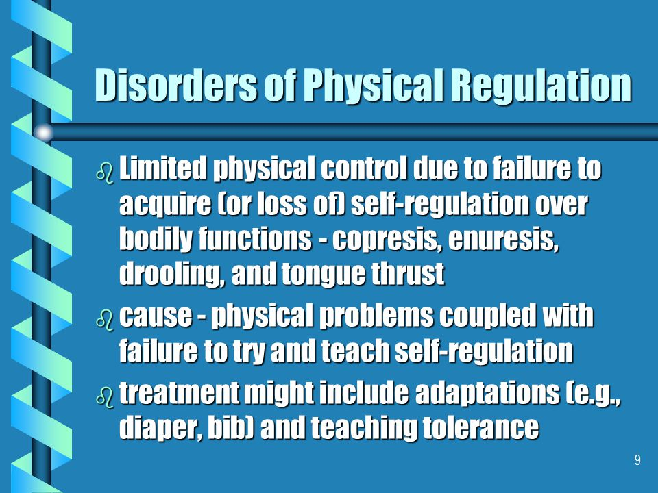 9 Disorders of Physical Regulation b Limited physical control due to failure to acquire (or loss of) self-regulation over bodily functions - copresis, enuresis, drooling, and tongue thrust b cause - physical problems coupled with failure to try and teach self-regulation b treatment might include adaptations (e.g., diaper, bib) and teaching tolerance