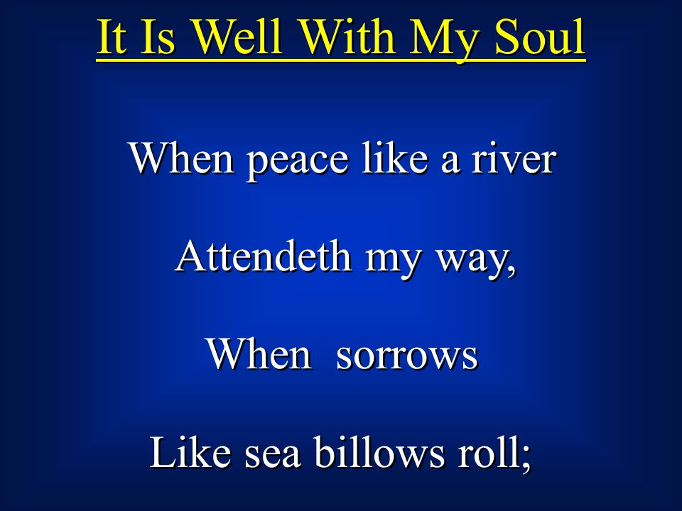 When peace like a river Attendeth my way, When sorrows Like sea billows roll; When peace like a river Attendeth my way, When sorrows Like sea billows
