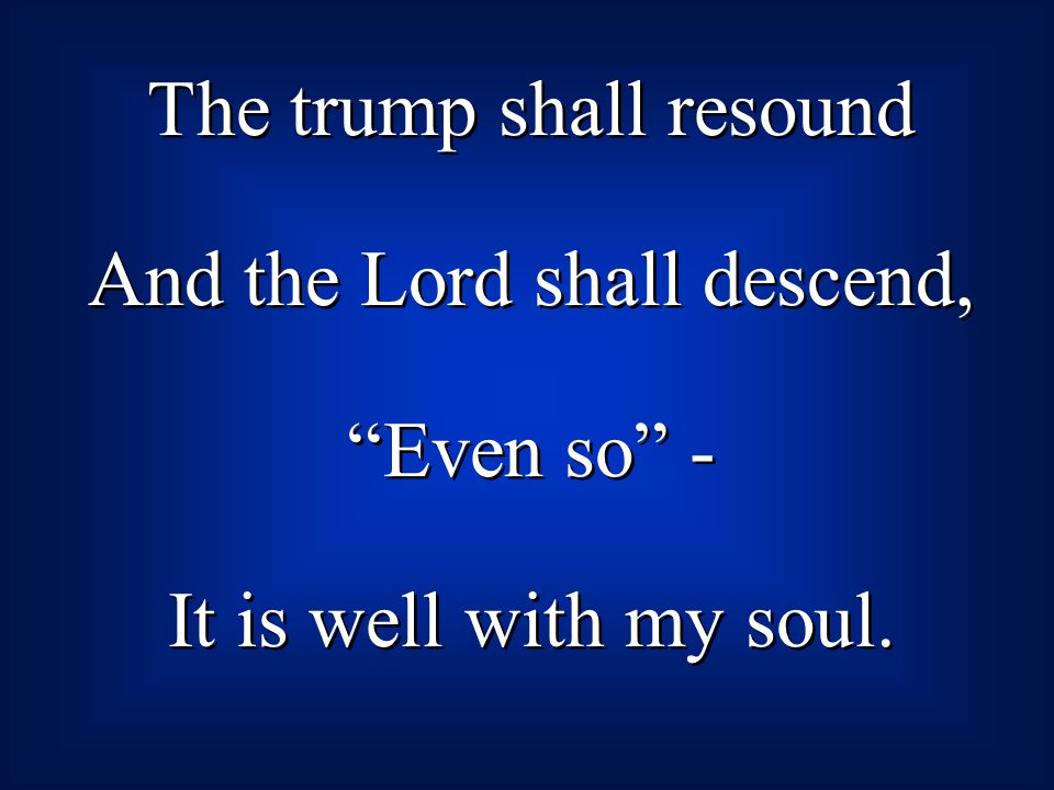 The trump shall resound And the Lord shall descend, Even so - It is well with my soul. The trump shall resound And the Lord shall descend, Even so - I