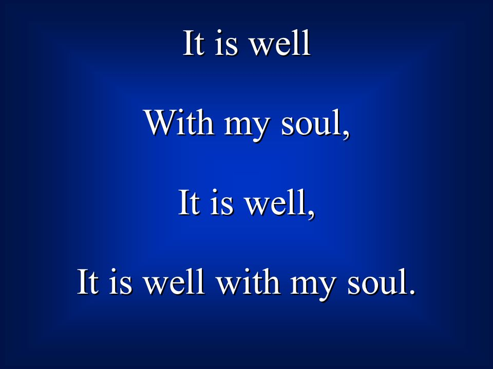 It is well With my soul, It is well, It is well with my soul. It is well With my soul, It is well, It is well with my soul.