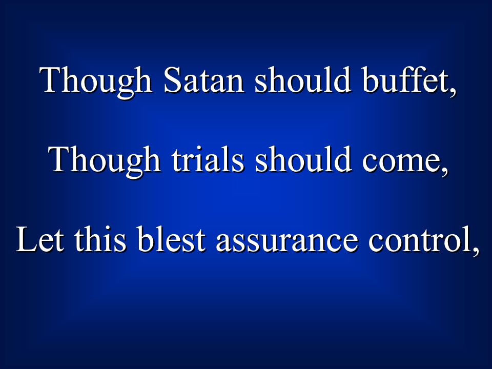 Though Satan should buffet, Though trials should come, Let this blest assurance control, Though Satan should buffet, Though trials should come, Let th