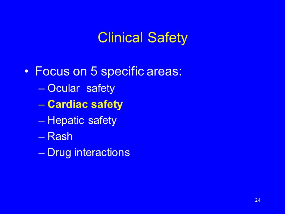 24 Clinical Safety Focus on 5 specific areas: –Ocular safety –Cardiac safety –Hepatic safety –Rash –Drug interactions