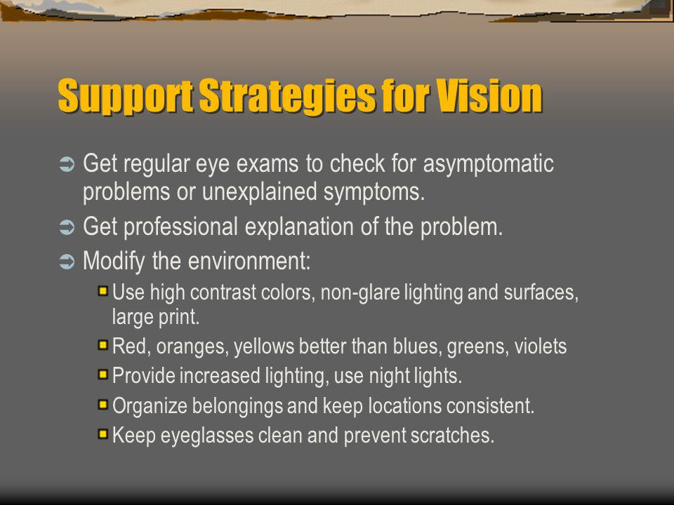 Support Strategies for Vision Get regular eye exams to check for asymptomatic problems or unexplained symptoms. Get professional explanation of the pr