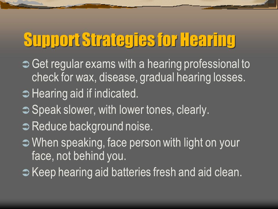 Support Strategies for Hearing Get regular exams with a hearing professional to check for wax, disease, gradual hearing losses. Hearing aid if indicat