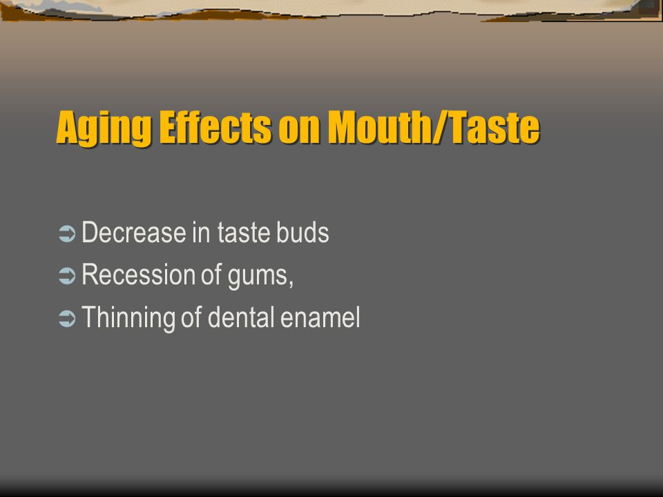 Aging Effects on Mouth/Taste Decrease in taste buds Recession of gums, Thinning of dental enamel