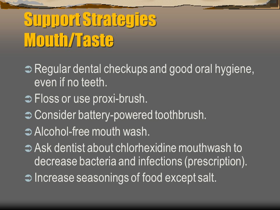 Support Strategies Mouth/Taste Regular dental checkups and good oral hygiene, even if no teeth. Floss or use proxi-brush. Consider battery-powered too