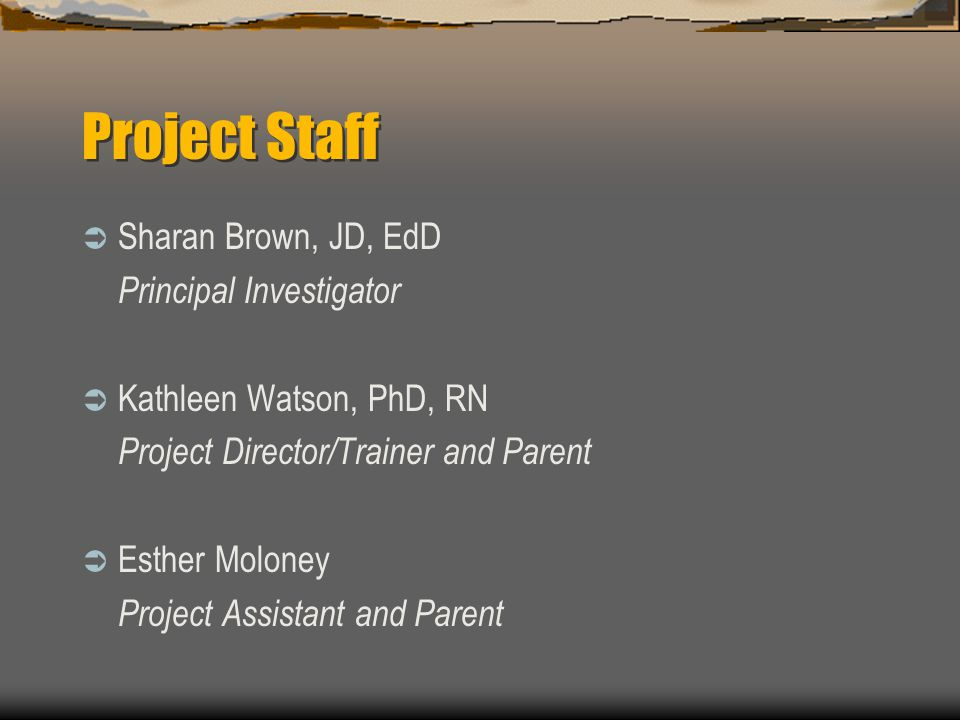 Project Staff Sharan Brown, JD, EdD Principal Investigator Kathleen Watson, PhD, RN Project Director/Trainer and Parent Esther Moloney Project Assista