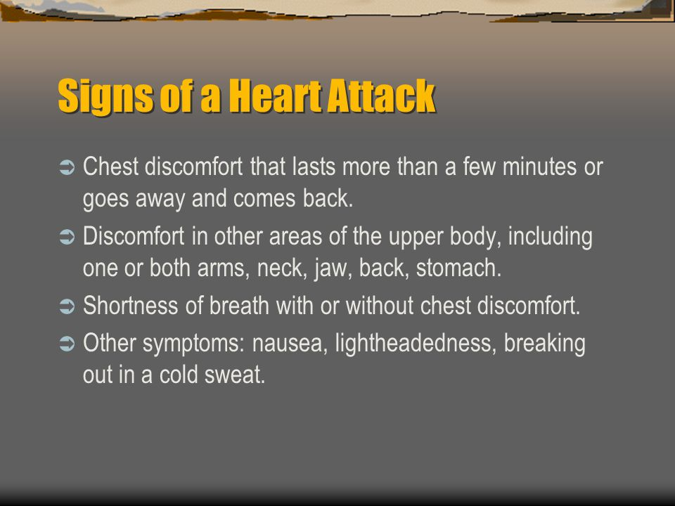 Signs of a Heart Attack Chest discomfort that lasts more than a few minutes or goes away and comes back. Discomfort in other areas of the upper body,