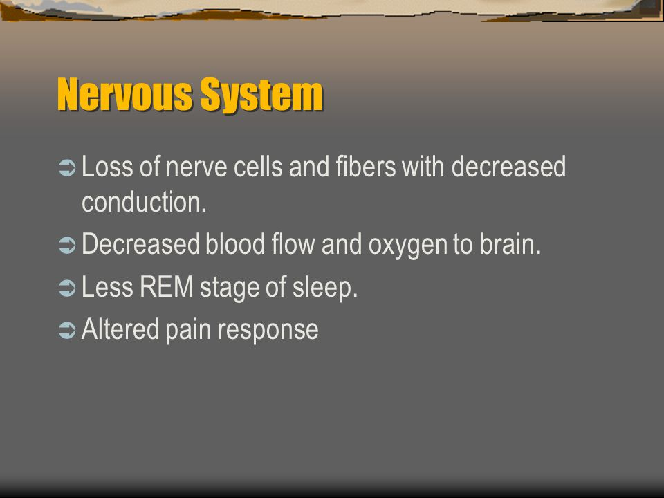 Nervous System Loss of nerve cells and fibers with decreased conduction. Decreased blood flow and oxygen to brain. Less REM stage of sleep. Altered pa