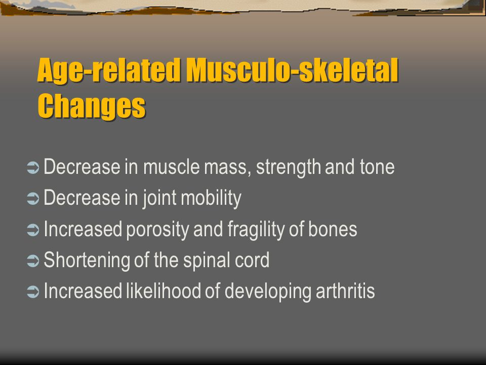 Age-related Musculo-skeletal Changes Decrease in muscle mass, strength and tone Decrease in joint mobility Increased porosity and fragility of bones S