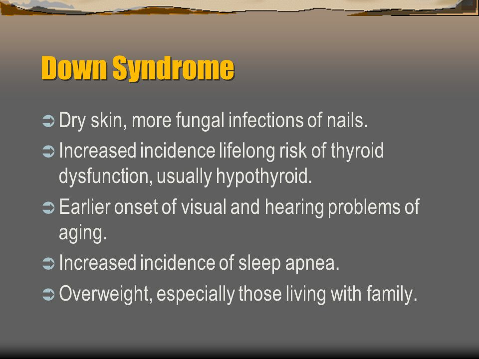 Down Syndrome Dry skin, more fungal infections of nails. Increased incidence lifelong risk of thyroid dysfunction, usually hypothyroid. Earlier onset