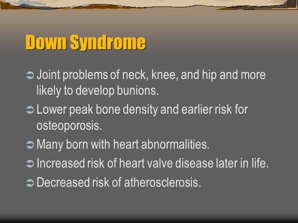Down Syndrome Joint problems of neck, knee, and hip and more likely to develop bunions. Lower peak bone density and earlier risk for osteoporosis. Man