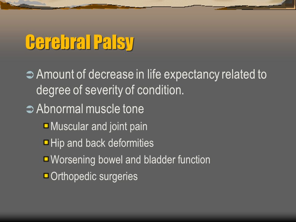Cerebral Palsy Amount of decrease in life expectancy related to degree of severity of condition. Abnormal muscle tone Muscular and joint pain Hip and