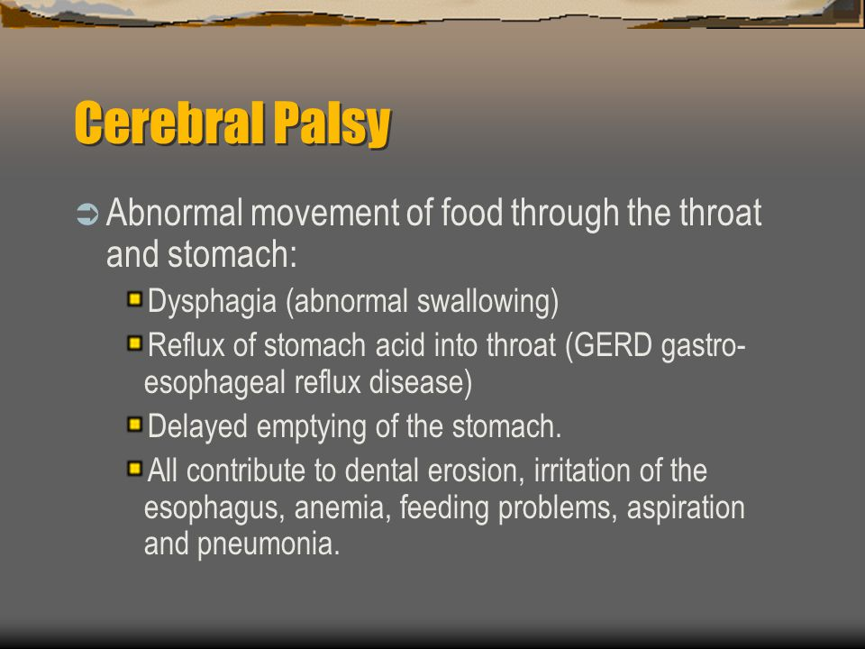 Cerebral Palsy Abnormal movement of food through the throat and stomach: Dysphagia (abnormal swallowing) Reflux of stomach acid into throat (GERD gast