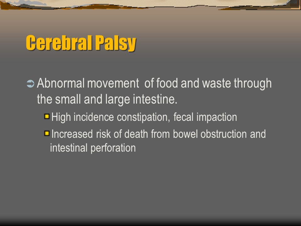 Cerebral Palsy Abnormal movement of food and waste through the small and large intestine. High incidence constipation, fecal impaction Increased risk
