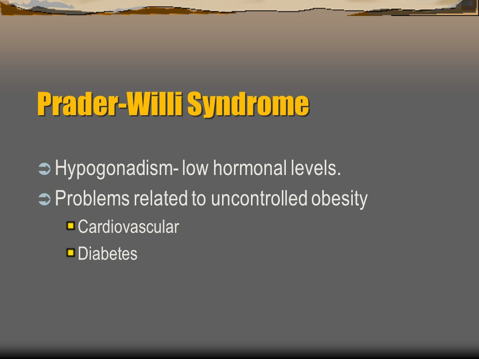 Prader-Willi Syndrome Hypogonadism- low hormonal levels. Problems related to uncontrolled obesity Cardiovascular Diabetes