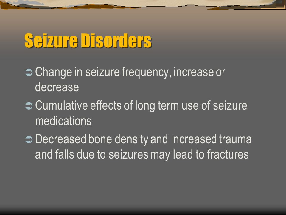Seizure Disorders Change in seizure frequency, increase or decrease Cumulative effects of long term use of seizure medications Decreased bone density