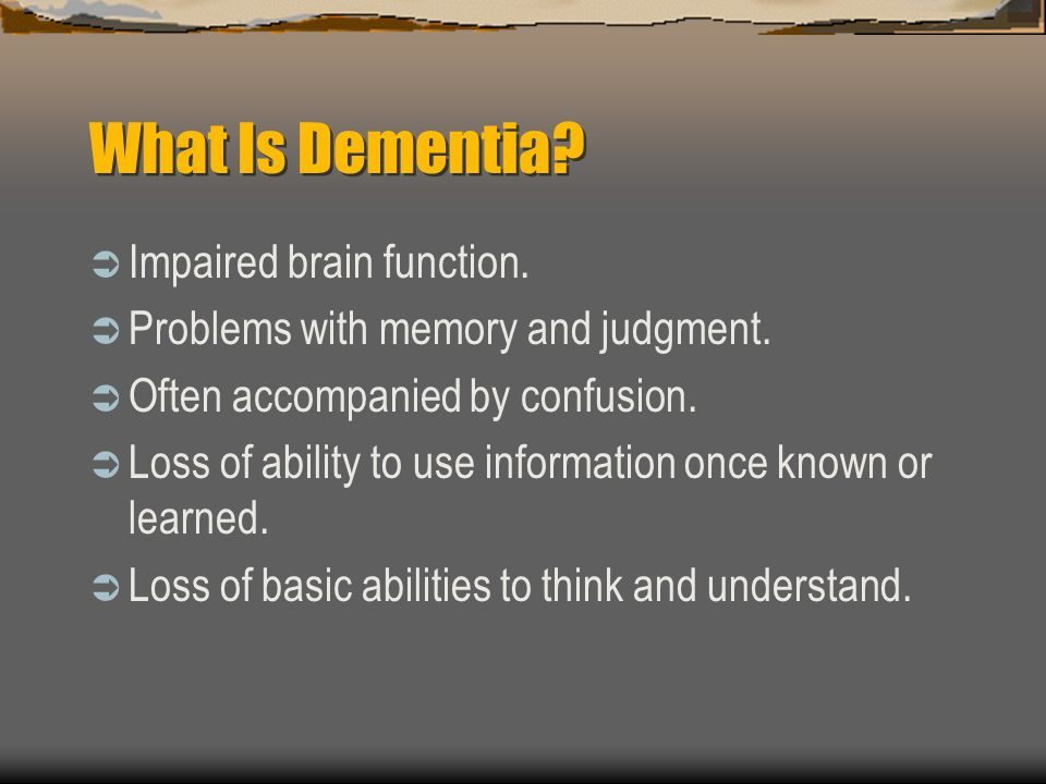 What Is Dementia? Impaired brain function. Problems with memory and judgment. Often accompanied by confusion. Loss of ability to use information once