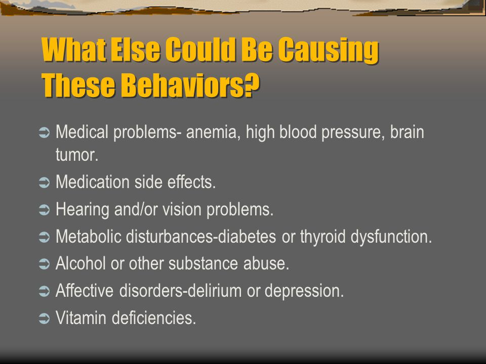What Else Could Be Causing These Behaviors? Medical problems- anemia, high blood pressure, brain tumor. Medication side effects. Hearing and/or vision
