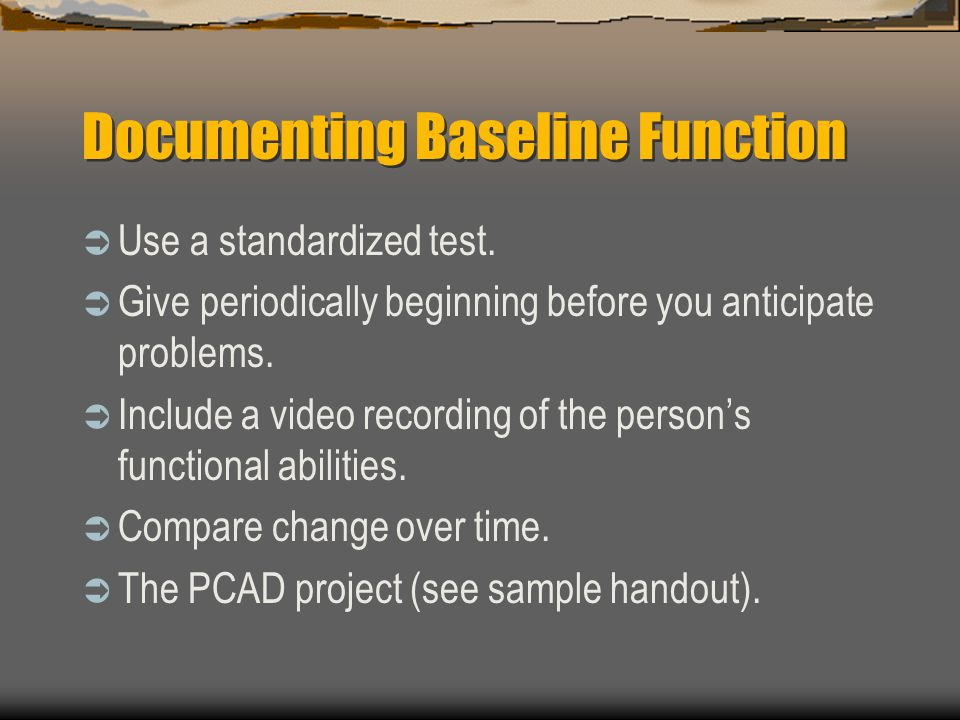 Documenting Baseline Function Use a standardized test. Give periodically beginning before you anticipate problems. Include a video recording of the pe