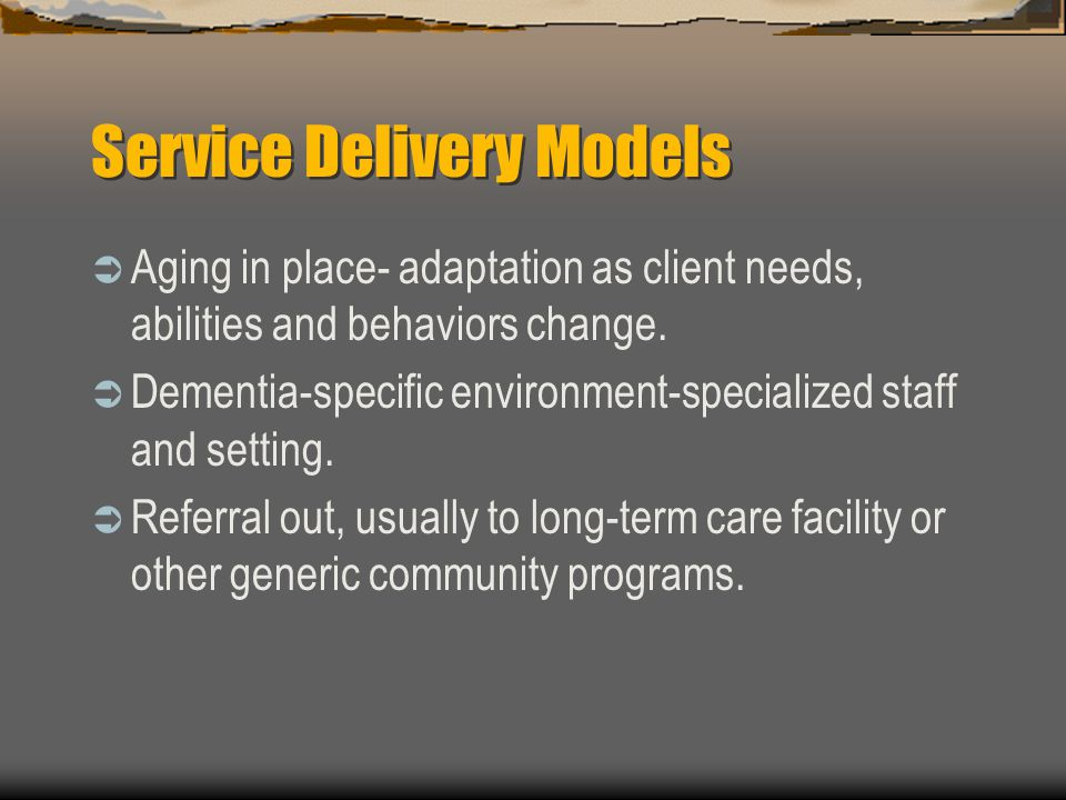 Service Delivery Models Aging in place- adaptation as client needs, abilities and behaviors change. Dementia-specific environment-specialized staff an