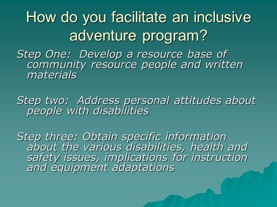 How do you facilitate an inclusive adventure program? Step One: Develop a resource base of community resource people and written materials Step two: A