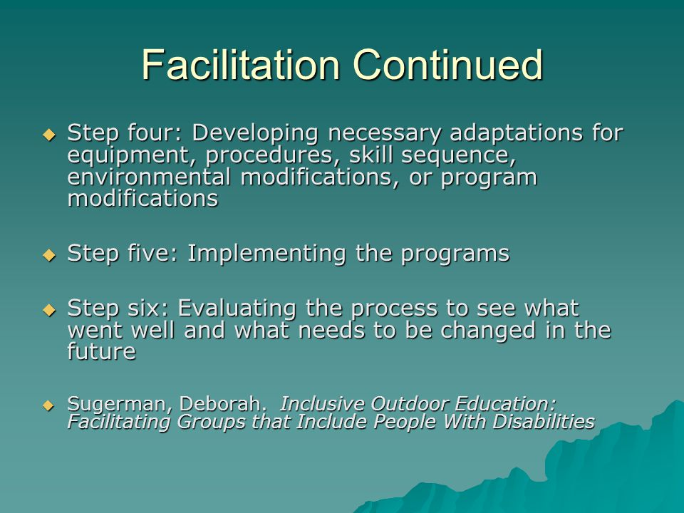 Facilitation Continued Step four: Developing necessary adaptations for equipment, procedures, skill sequence, environmental modifications, or program