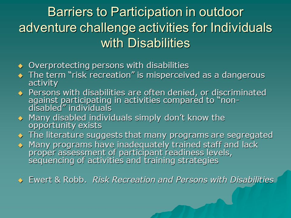Barriers to Participation in outdoor adventure challenge activities for Individuals with Disabilities Overprotecting persons with disabilities Overprotecting persons with disabilities The term risk recreation is misperceived as a dangerous activity The term risk recreation is misperceived as a dangerous activity Persons with disabilities are often denied, or discriminated against participating in activities compared to non- disabled individuals Persons with disabilities are often denied, or discriminated against participating in activities compared to non- disabled individuals Many disabled individuals simply dont know the opportunity exists Many disabled individuals simply dont know the opportunity exists The literature suggests that many programs are segregated The literature suggests that many programs are segregated Many programs have inadequately trained staff and lack proper assessment of participant readiness levels, sequencing of activities and training strategies Many programs have inadequately trained staff and lack proper assessment of participant readiness levels, sequencing of activities and training strategies Ewert & Robb.