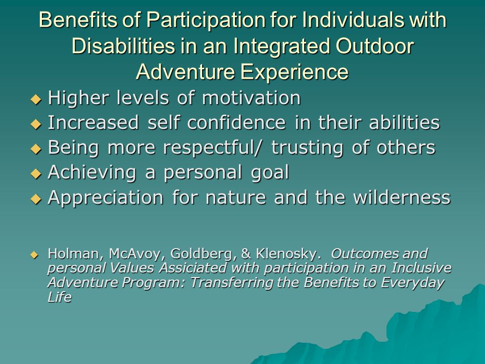 Benefits of Participation for Individuals with Disabilities in an Integrated Outdoor Adventure Experience Higher levels of motivation Higher levels of