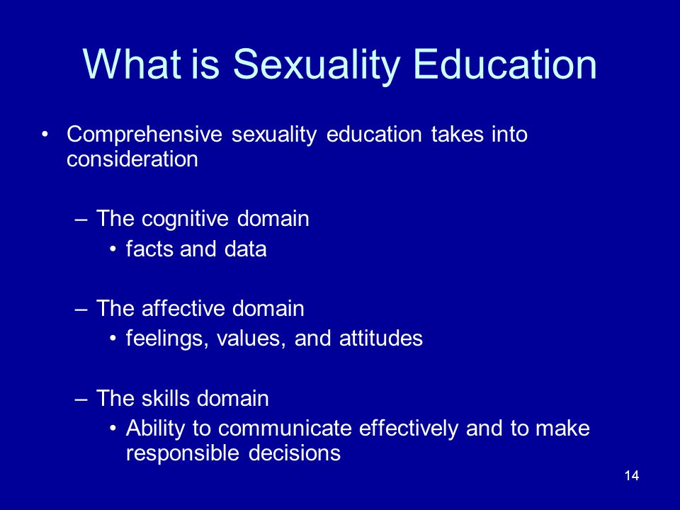 14 What is Sexuality Education Comprehensive sexuality education takes into consideration –The cognitive domain facts and data –The affective domain feelings, values, and attitudes –The skills domain Ability to communicate effectively and to make responsible decisions