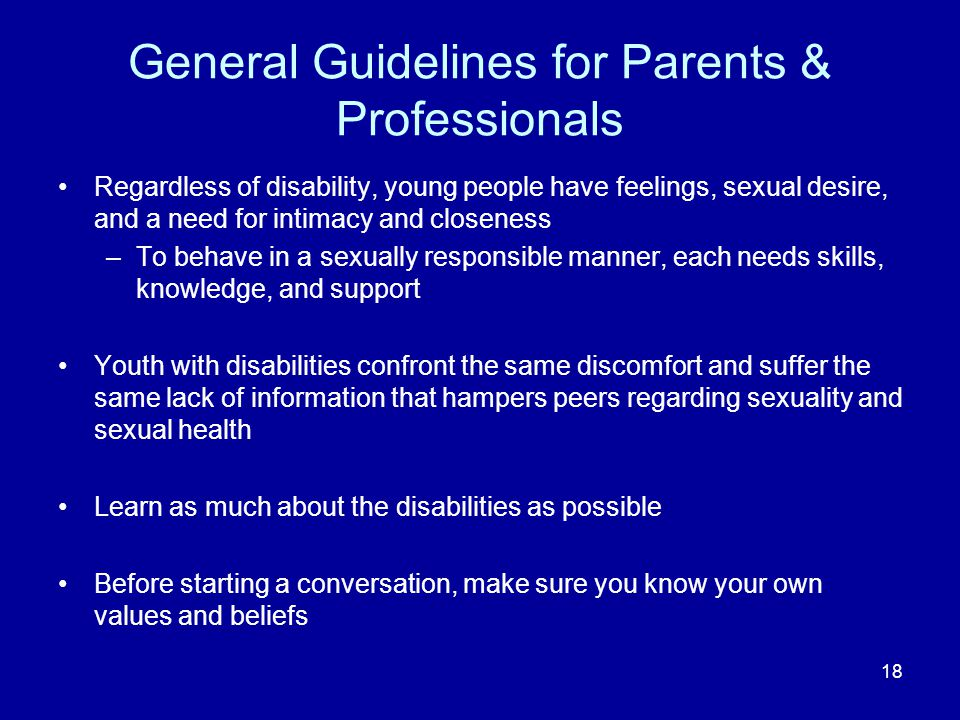 General Guidelines for Parents & Professionals Regardless of disability, young people have feelings, sexual desire, and a need for intimacy and closeness –To behave in a sexually responsible manner, each needs skills, knowledge, and support Youth with disabilities confront the same discomfort and suffer the same lack of information that hampers peers regarding sexuality and sexual health Learn as much about the disabilities as possible Before starting a conversation, make sure you know your own values and beliefs 18