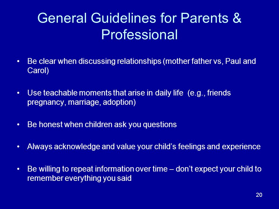 General Guidelines for Parents & Professional Be clear when discussing relationships (mother father vs, Paul and Carol) Use teachable moments that arise in daily life (e.g., friends pregnancy, marriage, adoption) Be honest when children ask you questions Always acknowledge and value your childs feelings and experience Be willing to repeat information over time – dont expect your child to remember everything you said 20