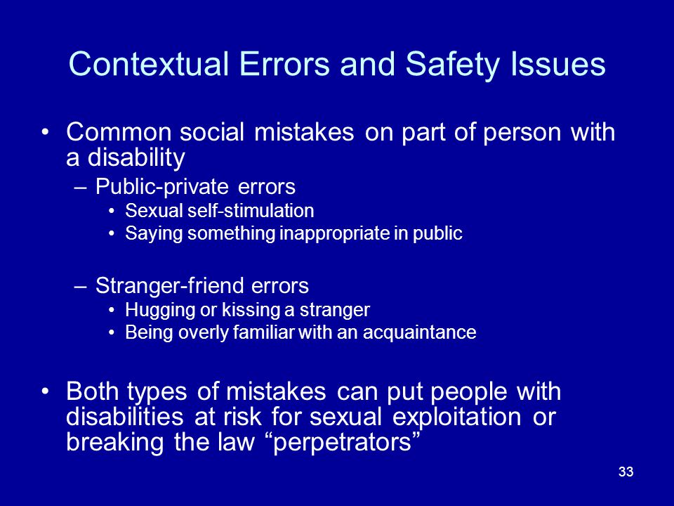 33 Contextual Errors and Safety Issues Common social mistakes on part of person with a disability –Public-private errors Sexual self-stimulation Saying something inappropriate in public –Stranger-friend errors Hugging or kissing a stranger Being overly familiar with an acquaintance Both types of mistakes can put people with disabilities at risk for sexual exploitation or breaking the law perpetrators