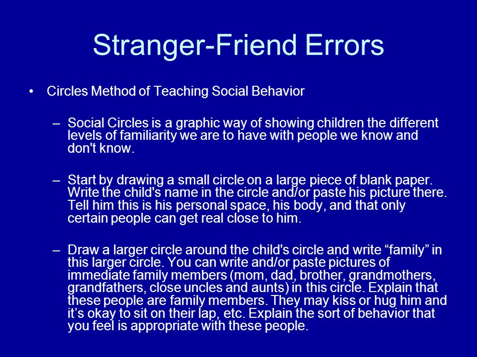 Stranger-Friend Errors Circles Method of Teaching Social Behavior –Social Circles is a graphic way of showing children the different levels of familiarity we are to have with people we know and don t know.