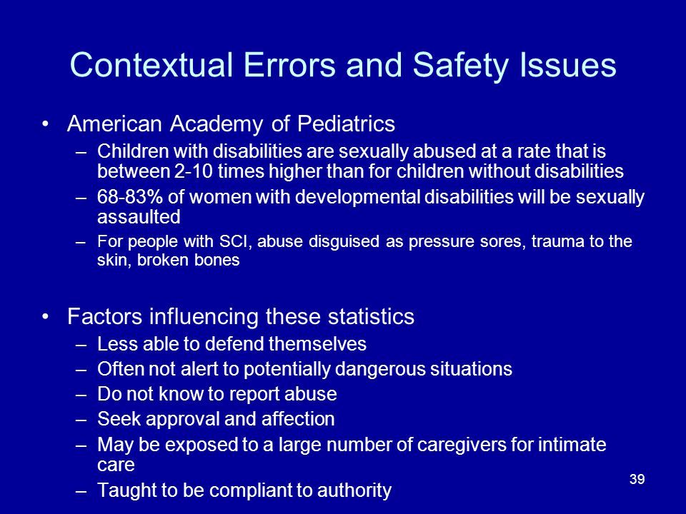 39 Contextual Errors and Safety Issues American Academy of Pediatrics –Children with disabilities are sexually abused at a rate that is between 2-10 times higher than for children without disabilities –68-83% of women with developmental disabilities will be sexually assaulted –For people with SCI, abuse disguised as pressure sores, trauma to the skin, broken bones Factors influencing these statistics –Less able to defend themselves –Often not alert to potentially dangerous situations –Do not know to report abuse –Seek approval and affection –May be exposed to a large number of caregivers for intimate care –Taught to be compliant to authority