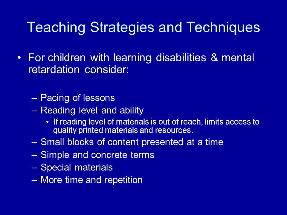 Teaching Strategies and Techniques For children with learning disabilities & mental retardation consider: –Pacing of lessons –Reading level and ability If reading level of materials is out of reach, limits access to quality printed materials and resources.