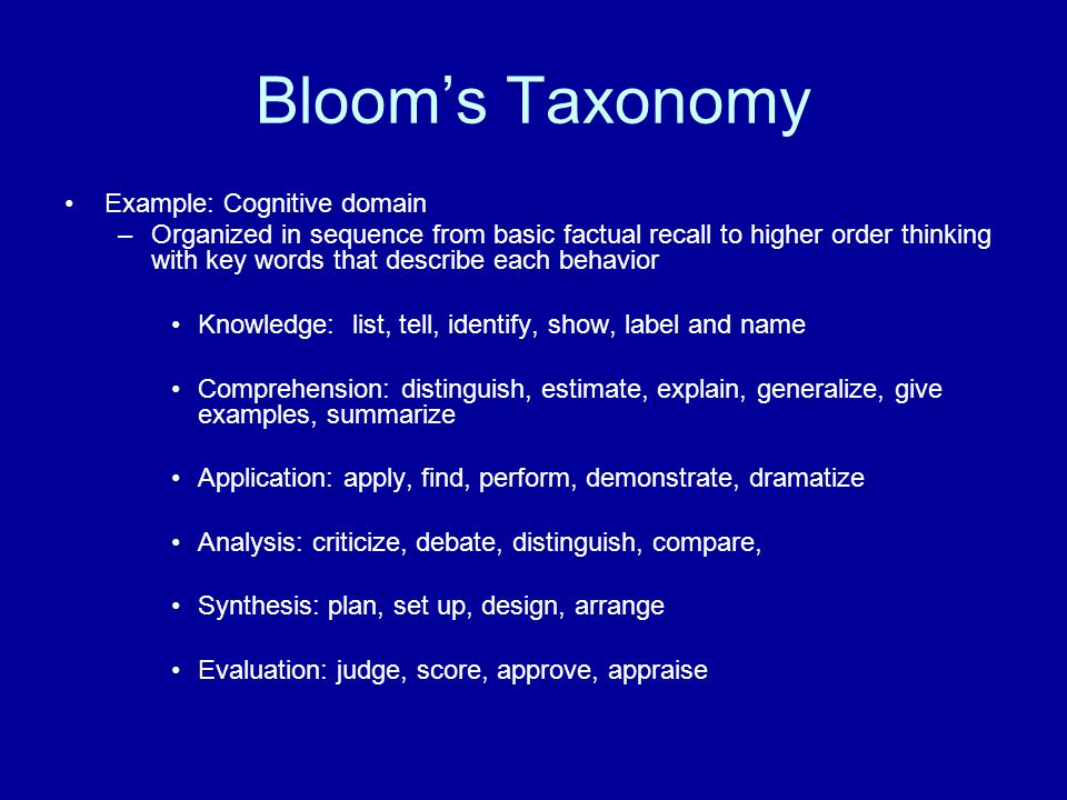 Blooms Taxonomy Example: Cognitive domain –Organized in sequence from basic factual recall to higher order thinking with key words that describe each behavior Knowledge: list, tell, identify, show, label and name Comprehension: distinguish, estimate, explain, generalize, give examples, summarize Application: apply, find, perform, demonstrate, dramatize Analysis: criticize, debate, distinguish, compare, Synthesis: plan, set up, design, arrange Evaluation: judge, score, approve, appraise