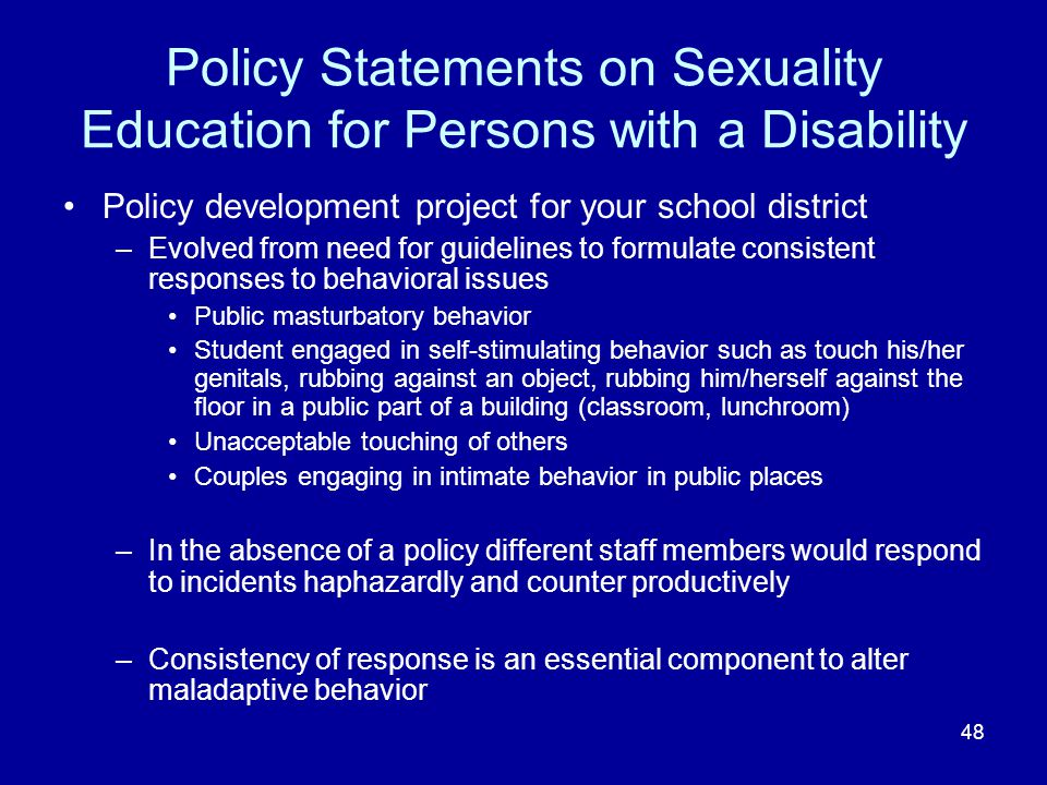 48 Policy Statements on Sexuality Education for Persons with a Disability Policy development project for your school district –Evolved from need for guidelines to formulate consistent responses to behavioral issues Public masturbatory behavior Student engaged in self-stimulating behavior such as touch his/her genitals, rubbing against an object, rubbing him/herself against the floor in a public part of a building (classroom, lunchroom) Unacceptable touching of others Couples engaging in intimate behavior in public places –In the absence of a policy different staff members would respond to incidents haphazardly and counter productively –Consistency of response is an essential component to alter maladaptive behavior