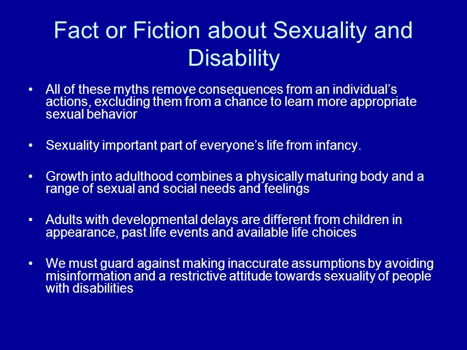 Fact or Fiction about Sexuality and Disability All of these myths remove consequences from an individuals actions, excluding them from a chance to learn more appropriate sexual behavior Sexuality important part of everyones life from infancy.