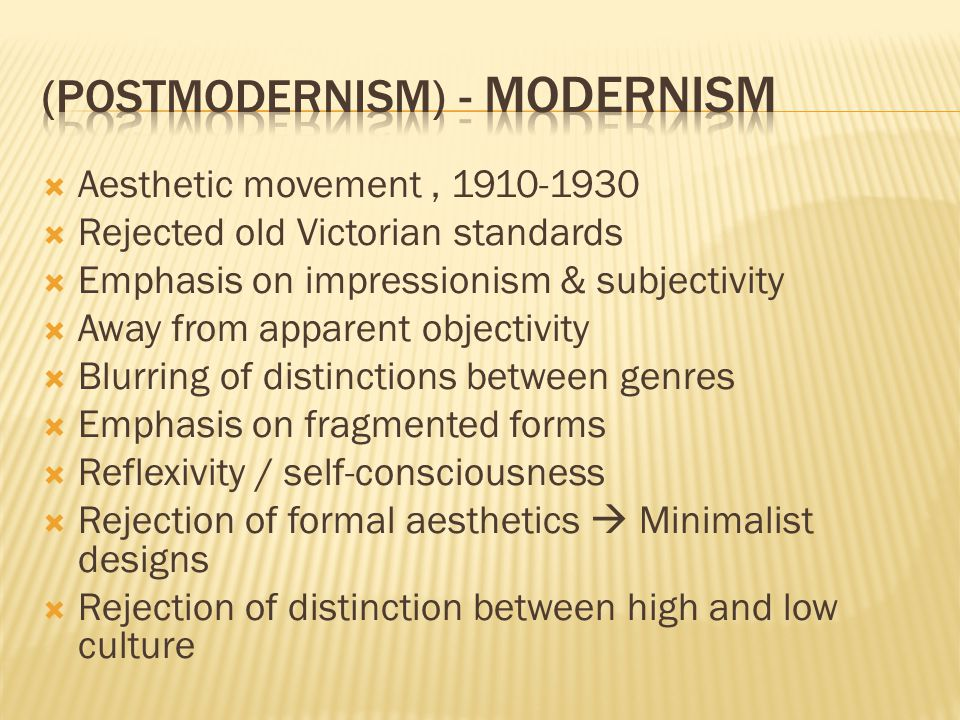 Aesthetic movement, 1910-1930 Rejected old Victorian standards Emphasis on impressionism & subjectivity Away from apparent objectivity Blurring of distinctions between genres Emphasis on fragmented forms Reflexivity / self-consciousness Rejection of formal aesthetics Minimalist designs Rejection of distinction between high and low culture