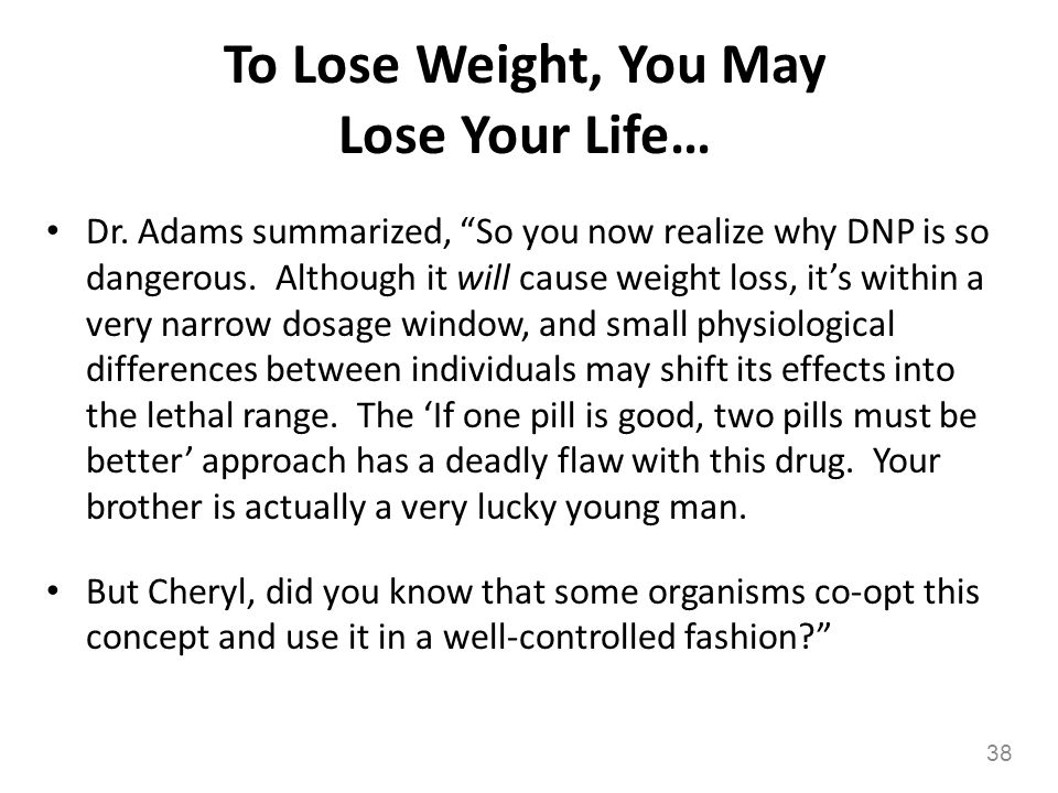 To Lose Weight, You May Lose Your Life… 38 Dr. Adams summarized, So you now realize why DNP is so dangerous. Although it will cause weight loss, its w