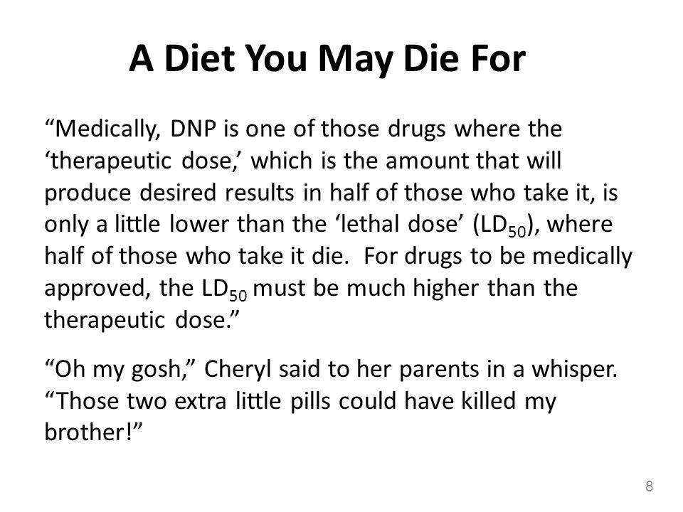 A Diet You May Die For Medically, DNP is one of those drugs where the therapeutic dose, which is the amount that will produce desired results in half