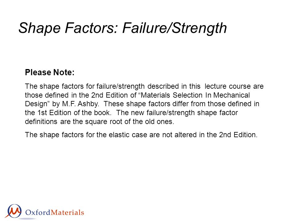 Shape Factors: Failure/Strength Please Note: The shape factors for failure/strength described in this lecture course are those defined in the 2nd Edition of Materials Selection In Mechanical Design by M.F.