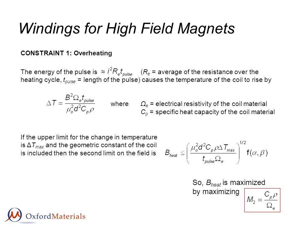 Windings for High Field Magnets CONSTRAINT 1: Overheating So, B heat is maximized by maximizing The energy of the pulse is(R e = average of the resistance over the heating cycle, t pulse = length of the pulse) causes the temperature of the coil to rise by whereΩ e = electrical resistivity of the coil material C p = specific heat capacity of the coil material If the upper limit for the change in temperature is ΔT max and the geometric constant of the coil is included then the second limit on the field is