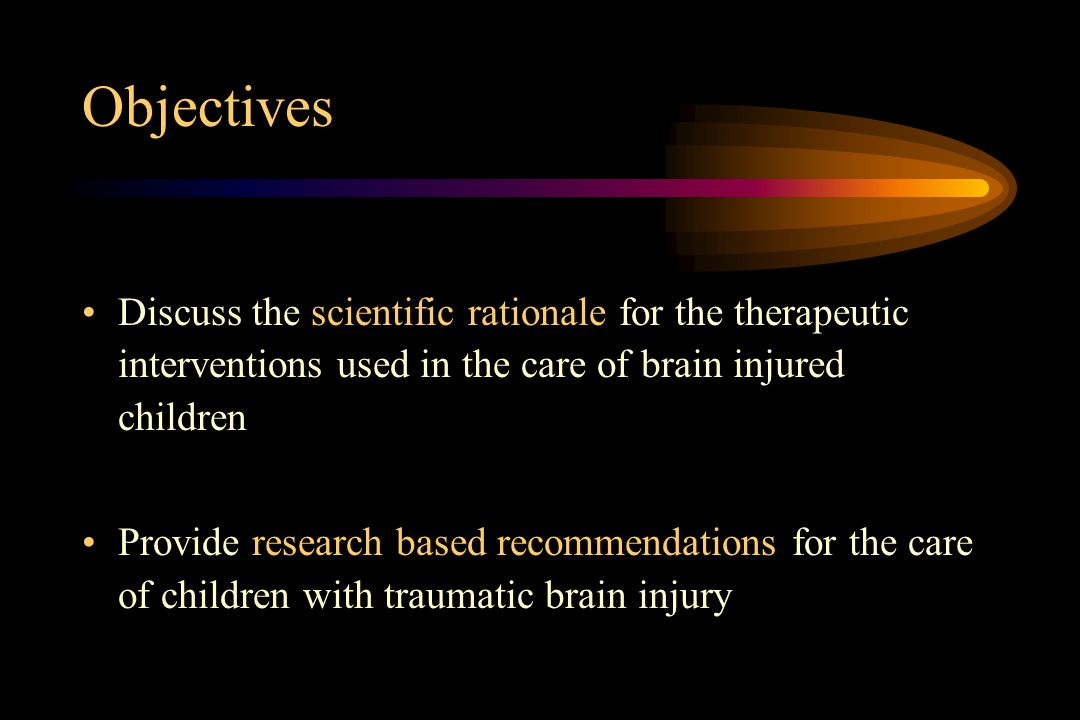 Objectives Discuss the scientific rationale for the therapeutic interventions used in the care of brain injured children Provide research based recomm